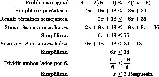\text{Problema original} & & 4x-2(3x-9) & \leq -4(2x-9)\\\text{Simplificar par\'{e}ntesis}. & & 4x-6x+18 & \leq -8x+36\\\text{Reunir t\'{e}rminos semejantes}. & & -2x+18 & \leq -8x+36\\\text{Sumar} \ 8x \ \text{en ambos lados}. & & -2x+8x+18 & \leq -8x+8x+36\\\text{Simplificar}. & & -6x+18 & \leq 36\\\text{Sustraer} \ 18 \ \text{de ambos lados}. & & -6x+18-18 & \leq 36-18\\\text{Simplificar}. & & 6x & \leq 18\\\text{Dividir ambos lados por} \ 6. & & \frac{6x} {6} & \leq \frac{18} {6}\\\text{Simplificar}. & & x & \leq 3 \ \text{Respuesta}
