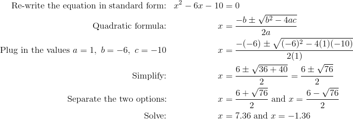 \text{Re-write the equation in standard form:} && x^2 - 6x - 10 &= 0\\\text{Quadratic formula:} && x &= \frac{-b \pm \sqrt{b^2 - 4ac}}{2a}\\\text{Plug in the values} \ a = 1, \ b = -6, \ c = -10 && x &= \frac{-(-6) \pm \sqrt{(-6)^2 - 4(1)(-10)}}{2(1)}\\\text{Simplify:} && x &= \frac{6 \pm \sqrt{36 + 40}}{2} = \frac{6 \pm \sqrt{76}}{2}\\\text{Separate the two options:} && x &= \frac{6 + \sqrt{76}}{2} \ \text{and} \ x = \frac{6 - \sqrt{76}}{2}\\\text{Solve:} && x &= 7.36 \ \text{and} \ x = -1.36