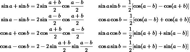 \sin a + \sin b & = 2 \sin \frac{a+b}{2} \cos \frac{a-b}{2} && \sin a \sin b = \frac{1}{2} [\cos (a-b) - \cos (a+b)] \\\sin a - \sin b& = 2 \sin \frac{a-b}{2} \cos \frac{a+b}{2} && \cos a \cos b = \frac{1}{2} [\cos (a-b) + \cos (a+b)] \\\cos a + \cos b & = 2 \cos \frac{a+b}{2} \cos \frac{a-b}{2} && \sin a \cos b = \frac{1}{2} [\sin (a+b) + \sin (a-b)] \\\cos a - \cos b & = 2 - 2 \sin \frac{a+b}{2} \sin \frac{a-b}{2} && \cos a \sin b = \frac{1}{2} [\sin (a+b) - \sin (a-b)]