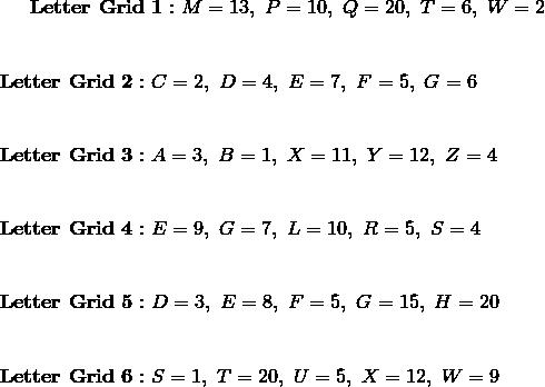 \mathbf{Letter \ Grid \ 1 :}  \ M = 13, \ P = 10, \ Q = 20, \ T = 6, \ W=2\!\\\\\\\mathbf{Letter \ Grid \ 2 :} \ C = 2, \ D = 4, \ E = 7, \ F = 5, \ G=6\!\\\\\\\mathbf{Letter \ Grid \ 3 :} \ A = 3, \ B = 1, \ X = 11, \ Y = 12, \ Z=4\!\\\\\\\mathbf{Letter \ Grid \ 4 :} \ E = 9, \ G = 7, \ L = 10, \ R = 5, \ S=4\!\\\\\\\mathbf{Letter \ Grid \ 5 :} \ D = 3, \ E = 8, \ F = 5, \ G = 15, \ H=20\!\\\\\\\mathbf{Letter \ Grid \ 6 :} \ S = 1, \ T = 20, \ U = 5, \ X = 12, \ W=9