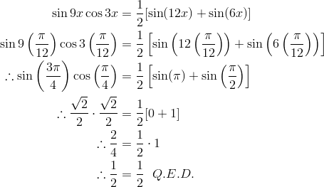 \sin 9x \cos 3x & = \frac{1}{2} [\sin (12x) + \sin (6x)]\\\sin 9 \left (\frac{\pi}{12}\right )\cos 3 \left (\frac{\pi}{12}\right ) & = \frac{1}{2} \left [\sin \left (12 \left (\frac{\pi}{12}\right ) \right ) + \sin \left (6 \left (\frac{\pi}{12}\right ) \right ) \right ]\\\therefore \sin \left (\frac{3 \pi}{4}\right ) \cos \left (\frac{\pi}{4}\right ) & = \frac{1} {2} \left [\sin (\pi) + \sin \left (\frac{\pi}{2} \right ) \right ]\\\therefore \frac{\sqrt{2}} {2} \cdot \frac{\sqrt{2}} {2} & = \frac{1} {2} [ 0 + 1 ]\\\therefore \frac{2}{4} & = \frac{1}{2} \cdot 1\\\therefore \frac{1}{2} & = \frac{1}{2} \ \ Q.E.D.