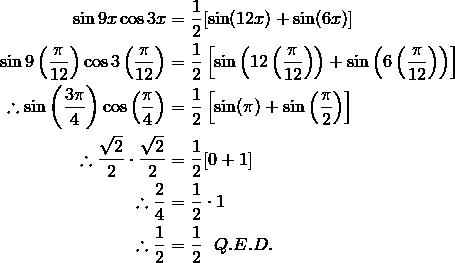 \sin 9x \cos 3x & = \frac{1}{2} [\sin (12x) + \sin (6x)]\\\sin 9 \left (\frac{\pi}{12}\right )\cos 3 \left (\frac{\pi}{12}\right ) & = \frac{1}{2} \left [\sin \left (12 \left (\frac{\pi}{12}\right ) \right ) + \sin \left (6 \left (\frac{\pi}{12}\right ) \right ) \right ]\\\therefore \sin \left (\frac{3 \pi}{4}\right ) \cos \left (\frac{\pi}{4}\right ) & = \frac{1} {2} \left [\sin (\pi) + \sin \left (\frac{\pi}{2} \right ) \right ]\\\therefore \frac{\sqrt{2}} {2} \cdot \frac{\sqrt{2}} {2} & = \frac{1} {2} [ 0 + 1 ]\\\therefore \frac{2}{4} & = \frac{1}{2} \cdot 1\\\therefore \frac{1}{2} & = \frac{1}{2} \ \ Q.E.D.