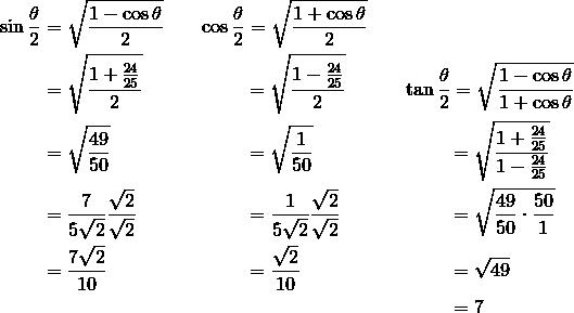\sin \frac{\theta}{2} & = \sqrt{\frac{1 - \cos \theta}{2}} && \cos \frac{\theta}{2} = \sqrt{\frac{1 + \cos \theta}{2}} \\& = \sqrt{\frac{1 + \frac{24}{25}}{2}} && \qquad \ = \sqrt{\frac{1 - \frac{24}{25}}{2}} && \tan \frac{\theta}{2} = \sqrt{\frac{1 - \cos \theta}{1 + \cos \theta}} \\& = \sqrt{\frac{49}{50}} && \qquad \ = \sqrt{\frac{1}{50}} && \qquad \ = \sqrt{\frac{1 + \frac{24}{25}}{1 - \frac{24}{25}}} \\& = \frac{7}{5 \sqrt{2}} \frac{\sqrt{2}}{\sqrt{2}} && \qquad \ = \frac{1}{5 \sqrt{2}} \frac{\sqrt{2}}{\sqrt{2}} &&  \qquad \ = \sqrt{\frac{49}{50} \cdot \frac{50}{1}} \\& = \frac{7 \sqrt{2}}{10} && \qquad \ = \frac{\sqrt{2}}{10} &&  \qquad \ = \sqrt{49} \\& && && \qquad \ = 7