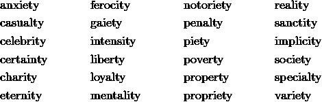 &\text {anxiety}&& \text {ferocity}&& \text {notoriety}&& \text {reality}\\&\text {casualty}&& \text {gaiety}&& \text {penalty}&& \text {sanctity}\\&\text {celebrity}&& \text {intensity}&& \text {piety}&& \text {implicity}\\&\text {certainty}&& \text {liberty}&& \text {poverty}&& \text {society}\\&\text {charity}&& \text {loyalty}&& \text {property}&& \text {specialty}\\&\text {eternity}&& \text {mentality}&& \text {propriety}&& \text {variety}