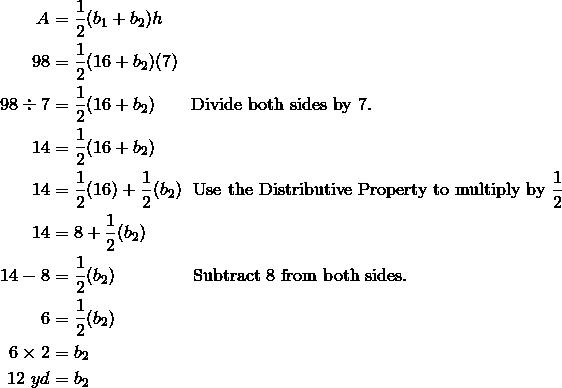 A  & = \frac{1}{2} (b_1 +  b_2)h\\98  & =  \frac{1}{2} (16  +  b_2) (7)\\98 \div 7  & = \frac{1}{2} (16  +  b_2) \qquad \text{Divide both sides by} \ 7.\\14  & = \frac{1}{2} (16  +  b_2)\\14  & = \frac{1}{2} (16)  +  \frac{1}{2} (b_2) \ \ \text{Use the Distributive Property to multiply by} \ \frac{1}{2}\\14  & =  8  +  \frac{1}{2} (b_2)\\14  -  8  & =  \frac{1}{2} (b_2) \qquad \qquad \ \text{Subtract} \ 8 \ \text{from both sides.}\\6  & = \frac{1}{2} (b_2)\\6 \times 2  & =  b_2\\12 \ yd  & =  b_2