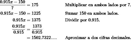 \frac{0.915x -150} {7} & = 175\ && \text{Multiplicar en ambos lados por}\ 7. \\0.915x-150 & = 1225\ && \text{Sumar}\ 150\ \text{en ambos lados}. \\0.915 x & = 1375\ && \text{Dividir por}\ 0.915.\\\frac{0.915x} {0.915} & = \frac{1373} {0.915} \\& = 1502.7322 \ldots && \text{Aproximar a dos cifras decimales}.