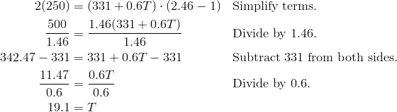 2(250) & = (331 + 0.6T)\cdot (2.46 - 1) & & \text{Simplify terms}.\\\frac{500}{1.46} & = \frac{1.46(331 + 0.6T)}{1.46} & & \text{Divide by} \ 1.46.\\342.47 -331 & = 331 + 0.6T -331 & & \text{Subtract 331 from both sides}.\\\frac{11.47}{0.6} & = \frac{0.6T}{0.6}& & \text{Divide by} \ 0.6.\\19.1 & = T