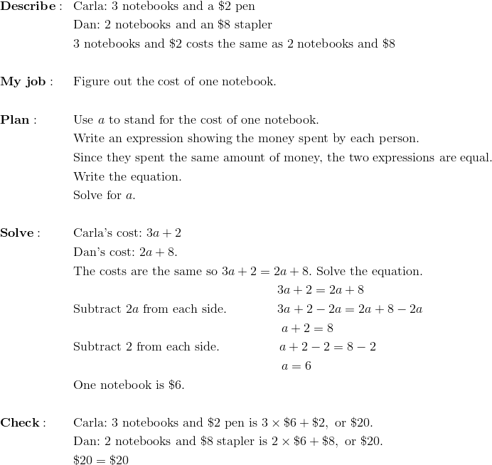 & \mathbf{Describe:} && \text{Carla:} \ 3 \ \text{notebooks and a} \ \$2 \ \text{pen}\\&&& \text{Dan:} \ 2 \ \text{notebooks and an} \ \$8 \ \text{stapler}\\&&& 3 \ \text{notebooks and} \ \$2 \ \text{costs the same as} \ 2 \ \text{notebooks and} \ \$8\\\\& \mathbf{My \ job:} && \text{Figure out the cost of one notebook.}\\\\& \mathbf{Plan:} && \text{Use} \ a \ \text{to stand for the cost of one notebook.}\\&&& \text{Write an expression showing the money spent by each person.}\\&&& \text{Since they spent the same amount of money, the two expressions are equal.}\\&&& \text{Write the equation.}\\&&& \text{Solve for} \ a.\\\\& \mathbf{Solve:} && \text{Carla's cost:} \ 3a+2\\&&& \text{Dan's cost:} \ 2a+8.\\&&& \text{The costs are the same so} \ 3a+2=2a+8. \ \text{Solve the equation.}\\&&& \qquad \qquad \qquad \qquad \qquad \qquad \qquad \qquad 3a+2=2a+8\\&&& \text{Subtract} \ 2a \ \text{from each side.} \qquad \qquad 3a+2-2a=2a+8-2a\\&&& \qquad \qquad \qquad \qquad \qquad \qquad \qquad \qquad \ a+2=8\\&&& \text{Subtract} \ 2 \ \text{from each side.} \qquad \qquad \ \ a+2-2=8-2\\&&& \qquad \qquad \qquad \qquad \qquad \qquad \qquad \qquad \ a=6\\&&& \text{One notebook is} \ \$6.\\\\& \mathbf{Check:} && \text{Carla:} \ 3 \ \text{notebooks and} \ \$2 \ \text{pen is} \ 3 \times \$6+\$2, \ \text{or} \ \$20.\\&&& \text{Dan:} \ 2 \ \text{notebooks and} \ \$8 \ \text{stapler is} \ 2 \times \$6+\$8, \ \text{or} \ \$20.\\&&& \$20 = \$20