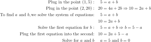 \text{Plug in the point} \ (1, 5): && 5 &= a+b\\\text{Plug in the point} \ (2, 20): && 20 &= 4a+2b \Rightarrow 10=2a+b\\\text{To find} \ a \ \text{and} \ b, \text{we solve the system of equations:} && 5 &= a+b\\&& 10 &= 2a+b\\\text{Solve the first equation for} \ b: && 5 &= a+b \Rightarrow b=5-a\\\text{Plug the first equation into the second:} && 10 &= 2a+5-a\\\text{Solve for} \ a \ \text{and} \ b && a &= 5 \ \text{and} \ b=0