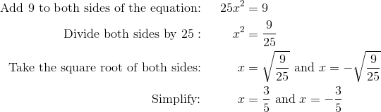 \text{Add} \ 9 \ \text{to both sides of the equation:} && 25x^2 &= 9\\\text{Divide both sides by} \ 25: && x^2 &= \frac{9}{25}\\\text{Take the square root of both sides:} && x &= \sqrt{\frac{9}{25}} \ \text{and} \ x=-\sqrt{\frac{9}{25}}\\\text{Simplify:} && x &= \frac{3}{5} \ \text{and} \ x=-\frac{3}{5}
