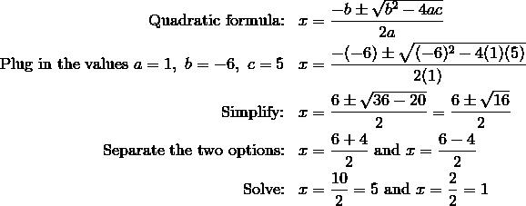 \text{Quadratic formula:} && x &= \frac{-b \pm \sqrt{b^2 - 4ac}}{2a}\\\text{Plug in the values} \ a = 1, \ b = -6, \ c = 5 && x &= \frac{-(-6) \pm \sqrt{(-6)^2 - 4(1)(5)}}{2(1)}\\ \text{Simplify:} && x &=\frac{6 \pm \sqrt{36 - 20}}{2} = \frac{6 \pm \sqrt{16}}{2}\\\text{Separate the two options:} && x &= \frac{6 + 4}{2} \ \text{and} \ x = \frac{6 -4}{2}\\\text{Solve:} && x &= \frac{10}{2} = 5 \ \text{and} \ x = \frac{2}{2} = 1