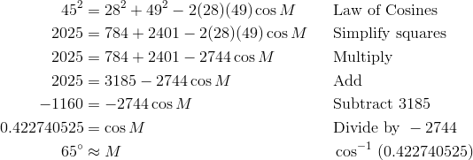 45^2 & = 28^2 + 49^2 - 2(28)(49) \cos M && \text{Law of Cosines} \\ 2025 & = 784 + 2401 - 2(28)(49) \cos M && \text{Simplify squares} \\ 2025 & = 784 + 2401 - 2744 \cos M && \text{Multiply} \\ 2025 & = 3185 - 2744 \cos M && \text{Add} \\ -1160 & = -2744 \cos M && \text{Subtract}\ 3185 \\0.422740525 & = \cos M && \text{Divide by}\ -2744 \\65^\circ & \approx M && \cos^{-1} \ (0.422740525)