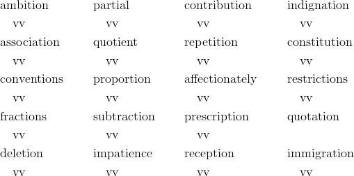 &\text{ambition}  && \text{partial} && \text{contribution} && \text{indignation}\\&\quad \text{vv} && \quad \text{vv} && \quad \text{vv} && \quad \text{vv}\\&\text{association} && \text{quotient} && \text{repetition} && \text{constitution}\\&\quad \text{vv} && \quad \text{vv} && \quad \text{vv} && \quad \text{vv}\\&\text{conventions} && \text{proportion} && \text{affectionately} && \text{restrictions}\\&\quad \text{vv} && \quad \text{vv} && \quad \text{vv} && \quad \text{vv}\\&\text{fractions} && \text{subtraction} && \text{prescription} && \text{quotation}\\&\quad \text{vv} && \quad \text{vv}  && \quad \text{vv}\\&\text{deletion} && \text{impatience} && \text{reception} && \text{immigration}\\&\quad \text{vv} && \quad \text{vv} && \quad \text{vv} && \quad \text{vv}
