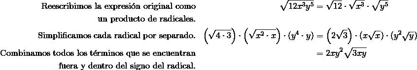 \text{Reescribimos la expresi\'{o}n original como} && \sqrt {12x^3y^5} & = \sqrt {12} \cdot \sqrt {x^3} \cdot \sqrt{y^5} \\\text{un producto de radicales.}\\ \text{Simplificamos cada radical por separado.} && \left (\sqrt {4 \cdot 3}\right ) \cdot \left (\sqrt {x^2 \cdot x}\right ) \cdot (y^4 \cdot y) & = \left (2 \sqrt {3}\right ) \cdot (x \sqrt {x}) \cdot (y^2 \sqrt {y}) \\\text{Combinamos todos los t\'{e}rminos que se encuentran}&& & = 2xy^2 \sqrt{3xy}\\\text{fuera y dentro del signo del radical.}