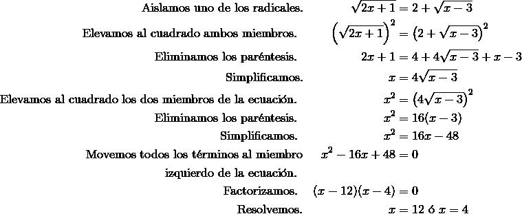 \text{Aislamos uno de los radicales.} && \sqrt{2x + 1} & = 2 + \sqrt{x - 3} \\\text{Elevamos al cuadrado ambos miembros. } && \left (\sqrt{2x + 1} \right)^2 & = \left (2 + \sqrt{x - 3} \right)^2 \\\text{Eliminamos los par\'{e}ntesis. } && 2x + 1 & = 4 + 4\sqrt{x - 3} + x - 3 \\\text{Simplificamos.} && x & = 4\sqrt{x - 3} \\\text{Elevamos al cuadrado los dos miembros de la ecuaci\'{o}n. } && x^2 & = \left (4\sqrt{x - 3} \right)^2\\\text{Eliminamos los par\'{e}ntesis. } && x^2 & = 16(x - 3)\\\text{Simplificamos. } && x^2 & = 16x - 48 \\ \text{Movemos todos los t\'{e}rminos al miembro} && x^2 - 16x + 48 & = 0 \\\text{izquierdo de la ecuaci\'{o}n. }\\\text{Factorizamos. } && (x - 12) (x - 4) & = 0 \\\text{Resolvemos.} && x & = 12\text{ \'{o} }x = 4