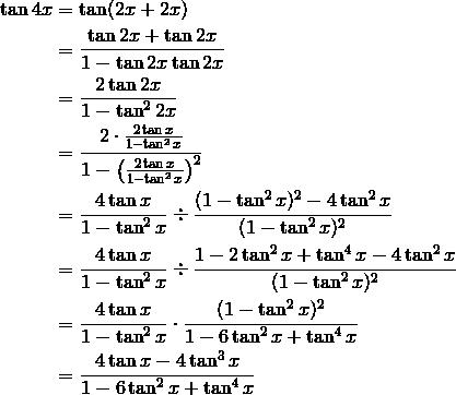 \tan  4x &= \tan (2x + 2x)\\&= \frac {\tan 2x + \tan 2x}{1 - \tan 2x \tan 2x}\\&= \frac {2 \tan 2x}{1 - \tan^2 2x}\\&= \frac{2 \cdot \frac{2 \tan x}{1 - \tan^2x}}{1 - \left ( \frac{2 \tan x}{1 - \tan^2x} \right )^2}\\&= \frac{4 \tan x}{1 - \tan^2 x} \div \frac{(1 - \tan ^2 x)^2 - 4 \tan^2 x}{(1 - \tan^2 x)^2}\\&= \frac{4 \tan x}{1 - \tan^2 x} \div \frac{1 - 2 \tan^2 x + \tan^4 x- 4 \tan^2 x}{(1 -  \tan^2 x)^2}\\&= \frac{4 \tan x}{1 - \tan^2 x} \cdot \frac{(1 - \tan^2 x)^2}{1 - 6 \tan^2 x   + \tan^4 x}\\&= \frac{4 \tan x - 4 \tan^3 x}{1 - 6 \tan^2 x + \tan^4 x}