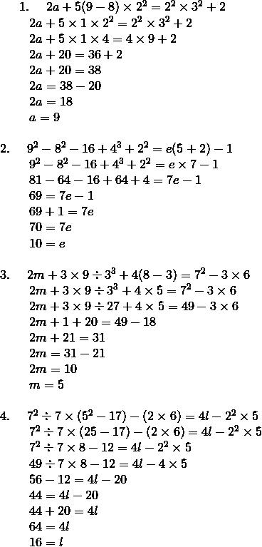 1. \ \quad 2a + 5(9 - 8) \times 2^2 = 2^2 \times 3^2 + 2\!\\{\;} \quad \quad 2a + 5 \times 1 \times 2^2 = 2^2 \times 3^2 + 2\!\\{\;} \quad \quad 2a + 5 \times 1 \times 4 = 4 \times 9 + 2\!\\{\;} \quad \quad 2a + 20 = 36 + 2\!\\{\;} \quad \quad 2a + 20 = 38\!\\{\;} \quad \quad 2a = 38 - 20\!\\{\;} \quad \quad 2a = 18\!\\{\;} \quad \quad a = 9\!\\\\2. \quad \ 9^2 - 8^2 - 16 + 4^3 + 2^2 = e(5 + 2) - 1\!\\{\;} \quad \quad 9^2 - 8^2 - 16 + 4^3 + 2^2 = e \times 7 - 1\!\\{\;} \quad \quad 81 - 64 - 16 + 64 + 4= 7e - 1\!\\{\;} \quad \quad 69 = 7e - 1\!\\{\;} \quad \quad 69 + 1 = 7e\!\\{\;} \quad \quad 70 = 7e\!\\{\;} \quad \quad 10 = e\!\\\\3. \quad \ 2m + 3 \times 9 \div 3^3 + 4(8 - 3) = 7^2 - 3 \times 6\!\\{\;} \quad \quad 2m + 3 \times 9 \div 3^3 + 4 \times 5 = 7^2 - 3 \times 6\!\\{\;} \quad \quad 2m + 3 \times 9 \div 27 + 4 \times 5 = 49 - 3 \times 6\!\\{\;} \quad \quad 2m + 1 + 20 = 49 - 18\!\\{\;} \quad \quad 2m + 21 = 31\!\\{\;} \quad \quad 2m = 31 - 21\!\\{\;} \quad \quad 2m = 10\!\\{\;} \quad \quad m = 5\!\\\\4. \quad \ 7^2 \div 7 \times (5^2 - 17) - (2 \times 6) = 4l - 2^2 \times 5\!\\{\;} \quad \quad 7^2 \div 7 \times (25 - 17) - (2 \times 6) = 4l - 2^2 \times 5\!\\{\;} \quad \quad 7^2 \div 7 \times 8 - 12 = 4l - 2^2 \times 5\!\\{\;} \quad \quad 49 \div 7 \times 8 - 12 = 4l - 4 \times 5\!\\{\;} \quad \quad 56 - 12 = 4l - 20\!\\{\;} \quad \quad 44 = 4l - 20\!\\{\;} \quad \quad 44 + 20 = 4l\!\\{\;} \quad \quad 64 = 4l\!\\{\;} \quad \quad 16 = l
