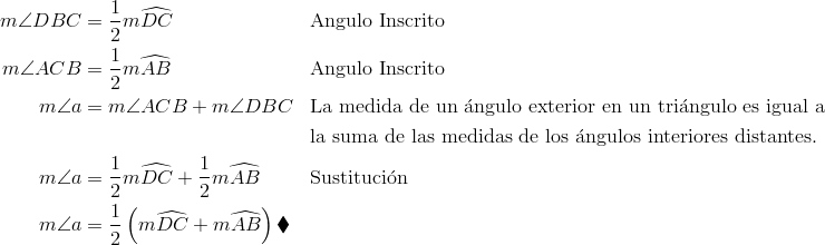 m\angle{DBC} & = \frac{1} {2} m\widehat{DC} && \text{Angulo Inscrito}\\m\angle{ACB} &= \frac{1} {2} m\widehat{AB} && \text{Angulo Inscrito}\\m\angle{a} &= m\angle{ACB} + m\angle{DBC} && \text{La medida de un \'{a}ngulo exterior en un tri\'{a}ngulo es igual a}\\ &&& \text{la suma de las medidas de los \'{a}ngulos interiores distantes.}\\m\angle{a} &= \frac{1} {2} m\widehat{DC} + \frac{1} {2} m\widehat{AB} && \text{Sustituci\'{o}n}\\m\angle{a} &= \frac{1} {2} \left(m\widehat{DC} + m\widehat{AB}\right) \blacklozenge &&