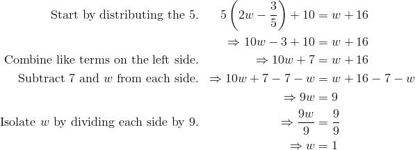 \text{Start by distributing the 5.} && 5\left(2w-\frac{3}{5}\right)+10&=w+16\\&&  \Rightarrow 10w-3+10&=w+16\\\text{Combine like terms on the left side.} && \Rightarrow 10w+7&=w+16 \\\text{Subtract 7 and }w \text{ from each side.} && \Rightarrow 10w+7-7-w&=w+16-7-w\\&& \Rightarrow 9w&=9\\\text{Isolate }w \text{ by dividing each side by 9.} && \Rightarrow \frac{9w}{9}&=\frac{9}{9}\\&& \Rightarrow w&=1