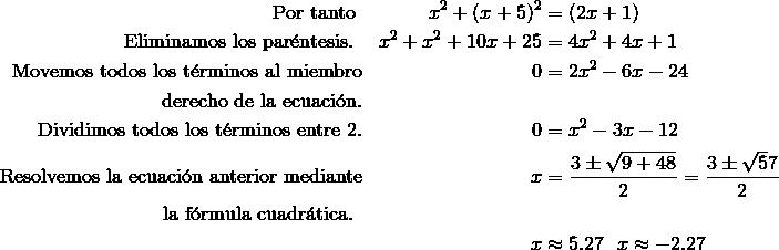 \text{Por tanto } && x^2 + (x + 5)^2 & = (2x+ 1)\\\text{Eliminamos los par\'{e}ntesis. } && x^2 + x^2 + 10x + 25 & = 4x^2 + 4x + 1\\\text{Movemos todos los t\'{e}rminos al miembro} && 0 & = 2x^2 - 6x - 24\\\text{derecho de la ecuaci\'{o}n.}\\\text{Dividimos todos los t\'{e}rminos entre}\ 2. && 0 & = x^2 - 3x - 12\\\text{Resolvemos la ecuaci\'{o}n anterior mediante} && x & =\frac{3\pm \sqrt{9+48}}{2}=\frac {3\pm \sqrt 57}{2}\\\text{la f\'{o}rmula cuadr\'{a}tica. }\\&& x & \approx 5.27\ \text{}\  x \approx -2.27