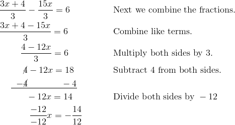 & \frac{3x+4} {3} - \frac{15x} {3} =6\ && \text{Next we combine the fractions}. \\& \frac{3x+4 - 15x} {3} = 6\ && \text{Combine like terms}. \\& \qquad \ \frac{4 - 12x} {3} = 6\ && \text{Multiply both sides by}\ 3. \\& \qquad \ \ \cancel{4}-12x =18\ && \text{Subtract}\ 4\ \text{from both sides}. \\& \quad \ \underline{\;\; -\cancel{4} \qquad \quad \ \ -4 }\\& \qquad \quad -12x =14\ && \text{Divide both sides by}\ -12 \\& \qquad \quad \ \frac{-12} {-12} x  = - \frac{14} {12}
