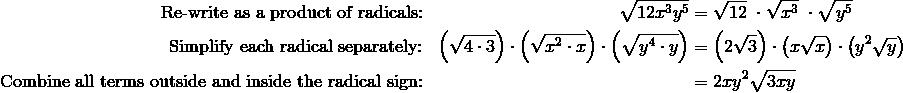 \text{Re-write as a product of radicals:} && \sqrt{12x^3y^5} & = \sqrt{12} \ \cdot \sqrt{x^3} \ \cdot \sqrt{y^5}\\\text{Simplify each radical separately:} && \left(\sqrt{4 \cdot 3}\right ) \cdot \left( \sqrt{x^2 \cdot x}\right ) \cdot \left (\sqrt{y^4 \cdot y}\right ) & = \left (2 \sqrt{3}\right ) \cdot \left (x \sqrt{x}\right ) \cdot \left (y^2 \sqrt{y}\right )\\\text{Combine all terms outside and inside the radical sign:} && & =2xy^2 \sqrt{3xy}