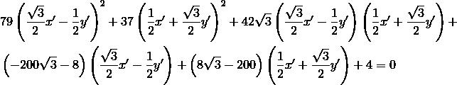 & 79 \left (\frac{\sqrt{3}}{2}x' - \frac{1}{2}y' \right )^2 + 37 \left (\frac{1}{2}x' + \frac{\sqrt{3}}{2}y' \right )^2 + 42 \sqrt{3} \left (\frac{\sqrt{3}}{2}x' - \frac{1}{2}y' \right ) \left (\frac{1}{2}x' + \frac{\sqrt{3}}{2}y' \right ) + \\& \left (-200 \sqrt{3} -8 \right ) \left (\frac{\sqrt{3}}{2}x' - \frac{1}{2}y' \right ) + \left (8 \sqrt{3} - 200 \right ) \left (\frac{1}{2}x' + \frac{\sqrt{3}}{2}y' \right ) + 4 = 0