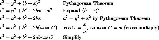 & c^2 = y^2 + (b - x)^2 && \text{Pythagorean Theorem} \\ & c^2 = y^2 + b^2 - 2bx + x^2 && \text{Expand}\ (b - x)^2 \\ & c^2 = a^2 + b^2 - 2bx && a^2 = y^2 + x^2\ \text{by Pythagorean Theorem} \\& c^2 = a^2 + b^2 - 2b(a \cos C) && \cos C = \frac{x}{a}, \ \text{so a} \cos C = x\ \text{(cross multiply)} \\& c^2 = a^2 + b^2 - 2ab \cos C && \text{Simplify}
