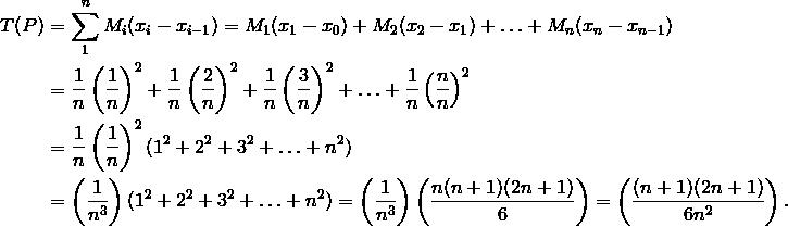 T(P) & = \sum_{1}^n M_i (x_i - x_{i - 1}) = M_1 (x_1 - x_0) + M_2 (x_2 - x_1) + \ldots + M_n (x_n - x_{n - 1}) \\& = \frac{1} {n} \left( \frac{1} {n} \right)^2 + \frac{1} {n} \left( \frac{2} {n} \right)^2 + \frac{1} {n} \left( \frac{3} {n} \right)^2 + \ldots + \frac{1} {n} \left( \frac{n} {n} \right)^2 \\& = \frac{1} {n} \left( \frac{1} {n} \right)^2 ( 1^2 + 2^2 + 3^2 + \ldots + n^2) \\& = \left ( \frac{1} {n^3} \right) (1^2 + 2^2 + 3^2 + \ldots + n^2) = \left ( \frac{1} {n^3} \right) \left ( \frac{n(n +1) (2n + 1)} {6} \right) = \left ( \frac{(n + 1) (2n + 1)} {6n^2} \right).