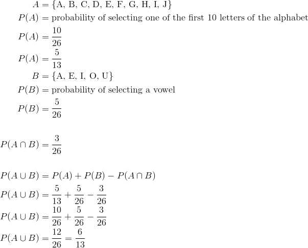 A &= \{\text{A, B, C, D, E, F, G, H, I, J}\}\\P(A) &=\text{probability of selecting one of the first 10 letters of the alphabet}\\P(A) &=  \frac{10}{26}\\P(A) &=  \frac{5}{13}\\B &= \{\text{A, E, I, O, U}\}\\P(B) &=\text{probability of selecting a vowel}\\P(B) &= \frac{5}{26}\\\\ P(A \cap B) &= \frac{3}{26}\\\\P(A \cup B) &= P(A) + P(B) - P(A \cap B)\\P(A \cup B) &= \frac{5}{13} + \frac{5}{26} - \frac{3}{26}\\  P(A \cup B) &= \frac{10}{26} + \frac{5}{26} - \frac{3}{26}\\P(A \cup B) &= \frac{12}{26} = \frac{6}{13}