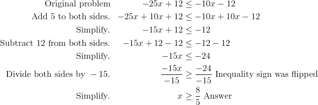 \text{Original problem} & & -25x+12 & \leq -10x-12\\\text{Add} \ 5 \ \text{to both sides}. & & -25x+10x+12 & \leq -10x+10x-12\\\text{Simplify}. & & -15x+12 & \leq -12\\\text{Subtract} \ 12 \ \text{from both sides}. & & -15x+12-12 & \leq -12-12\\\text{Simplify}. & & -15x & \leq -24\\\text{Divide both sides by} \ -15. & & \frac{-15x} {-15} & \geq \frac{-24} {-15} \ \text{Inequality sign was flipped}\\\text{Simplify}. & & x & \geq \frac{8} {5} \ \text{Answer}