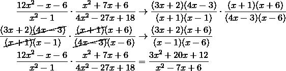 \frac{12x^2-x-6}{x^2-1} \cdot \frac{x^2+7x+6}{4x^2-27x+18} & \rightarrow \frac{(3x+2)(4x-3)}{(x+1)(x-1)} \cdot \frac{(x+1)(x+6)}{(4x-3)(x-6)}\\\frac{(3x+2)\cancel{(4x-3)}}{\cancel{(x+1)}(x-1)} \cdot \frac{\cancel{(x+1)}(x+6)}{\cancel{(4x-3)}(x-6)} & \rightarrow \frac{(3x+2)(x+6)}{(x-1)(x-6)}\\\frac{12x^2-x-6}{x^2-1} \cdot \frac{x^2+7x+6}{4x^2-27x+18} &= \frac{3x^2+20x+12}{x^2-7x+6}