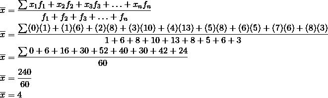 \overline{x} &= \frac{\sum x_1f_1+x_2f_2+x_3f_3+ \ldots + x_nf_n}{f_1+f_2+f_3+ \ldots+ f_n}\\\overline{x} &= \frac{\sum (0)(1)+(1)(6)+(2)(8)+(3)(10)+(4)(13)+(5)(8)+(6)(5)+(7)(6)+(8)(3)}{1+6+8+10+13+8+5+6+3}\\\overline{x} &= \frac{\sum 0+6+16+30+52+40+30+42+24}{60}\\\overline{x} &= \frac{240}{60}\\\overline{x} &= 4