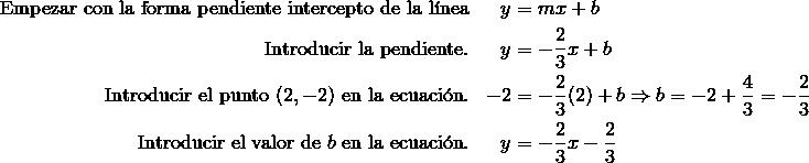 \text{Empezar con la forma pendiente intercepto de la l\'{i}nea} && y & = mx + b\\\text{Introducir la pendiente}. && y & = -\frac{2}{3}x + b\\\text{Introducir el punto} \ (2,-2) \ \text{en la ecuaci\'{o}n}.&& -2 & =-\frac{2}{3}(2)+b \Rightarrow b=-2+\frac{4}{3}=-\frac{2}{3}\\\text{Introducir el valor de} \ b \ \text{en la ecuaci\'{o}n}.&& y & =-\frac{2}{3}x-\frac{2}{3}