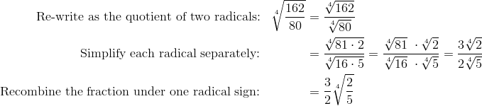 \text{Re-write as the quotient of two radicals:} && \sqrt[4]{\frac{162}{80}} & = \frac{\sqrt[4]{162}}{\sqrt[4]{80}}\\\text{Simplify each radical separately:} && & = \frac{\sqrt[4]{81 \cdot 2}}{\sqrt[4]{16 \cdot 5}} = \frac{\sqrt[4]{81} \ \cdot \sqrt[4]{2}} {\sqrt[4]{16} \ \cdot \sqrt[4]{5}} = \frac{3 \sqrt[4]{2}}{2 \sqrt[4]{5}}\\\text{Recombine the fraction under one radical sign:} && & = \frac{3}{2} \sqrt[4]{\frac{2}{5}}