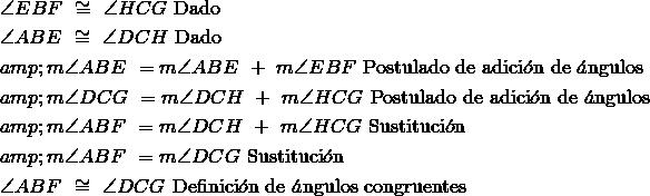& \angle{EBF}\ \cong\ \angle{HCG}\ \text{Dado} \\ &\angle{ABE}\ \cong\ \angle{DCH}\ \text{Dado} \\&m\angle{ABE}\  = m\angle{ABE}\ +\ m\angle{EBF}\ \text{Postulado de adici}\acute{o}\text{n de }\acute{a}\text{ngulos} \\&m\angle{DCG}\ = m\angle{DCH}\ +\ m\angle{HCG}\ \text{Postulado de adici}\acute{o}\text{n de }\acute{a}\text{ngulos} \\&m\angle{ABF}\ = m\angle{DCH}\ +\ m\angle{HCG}\ \text{Sustituci}\acute{o}\text{n} \\&m\angle{ABF}\ = m\angle{DCG}\ \text{Sustituci}\acute{o}\text{n}\ \\&\angle{ABF}\ \cong\ \angle{DCG}\ \text{Definici}\acute{o}\text{n}\text{ de }\acute{a}\text{ngulos congruentes}
