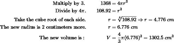 \text{Multiply by} \ 3. \qquad \quad 1368 &= 4\pi r^3\\\text{Divide by} \ 4\pi. \qquad 108.92&=r^3\\\text{Take the cube root of each side.} \qquad \qquad \ r&=\sqrt[3]{108.92} \Rightarrow r = 4.776 \ cm\\\text{The new radius is 2 centimeters more.} \qquad \qquad \ r &= 6.776 \ cm\\\text{The new volume is}: \qquad \qquad V &= \frac{4}{3}\pi (6.776)^3 = 1302.5 \ cm^3