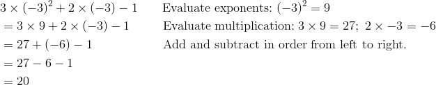 & 3 \times (-3)^2 + 2 \times (-3) - 1 \qquad \text{Evaluate exponents:} \ (-3)^2 = 9\\& = 3 \times 9 + 2 \times (-3) - 1 \qquad \ \ \text{Evaluate multiplication:} \ 3 \times 9 = 27; \ 2 \times -3 = -6\\& = 27 + (-6) - 1 \qquad \qquad \quad \ \ \text{Add and subtract in order from left to right.}\\& = 27 - 6 - 1\\& = 20