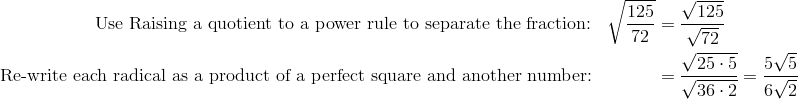 \text{Use Raising a quotient to a power rule to separate the fraction:} && \sqrt{\frac{125}{72}} & = \frac{\sqrt{125}}{\sqrt{72}}\\\text{Re-write each radical as a product of a perfect square and another number:} && & = \frac{ \sqrt{25 \cdot 5}}{\sqrt{36 \cdot 2}} = \frac{5 \sqrt{5}}{6 \sqrt{2}}