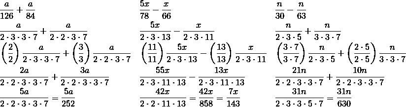 & \frac{a}{126}+\frac{a}{84} && \frac{5x}{78}-\frac{x}{66} && \frac{n}{30}-\frac{n}{63}\\& \frac{a}{2 \cdot 3 \cdot 3 \cdot 7}+\frac{a}{2 \cdot 2 \cdot 3 \cdot 7} && \frac{5x}{2 \cdot 3 \cdot 13}-\frac{x}{2 \cdot 3 \cdot 11} && \frac{n}{2 \cdot 3 \cdot 5}+\frac{n}{3 \cdot 3 \cdot 7}\\& \left(\frac{2}{2}\right)\frac{a}{2 \cdot 3 \cdot 3 \cdot 7}+\left(\frac{3}{3}\right)\frac{a}{2 \cdot 2\cdot 3 \cdot 7} && \left(\frac{11}{11}\right)\frac{5x}{2 \cdot 3 \cdot 13}-\left(\frac{13}{13}\right)\frac{x}{2 \cdot 3 \cdot 11} && \left(\frac{3 \cdot 7}{3 \cdot 7}\right)\frac{n}{2 \cdot 3 \cdot 5}+\left(\frac{2 \cdot 5}{2 \cdot 5}\right)\frac{n}{3 \cdot 3 \cdot 7}\\& \frac{2a}{2 \cdot 2 \cdot 3 \cdot 3 \cdot 7}+\frac{3a}{2 \cdot 2 \cdot 3 \cdot 3 \cdot 7} && \frac{55x}{2 \cdot 3 \cdot 11 \cdot 13}-\frac{13x}{2 \cdot 3 \cdot 11 \cdot 13} && \frac{21n}{2 \cdot 2 \cdot 3 \cdot 3 \cdot 7}+\frac{10n}{2 \cdot 2 \cdot 3 \cdot 3 \cdot 7}\\& \frac{5a}{2 \cdot 2 \cdot 3 \cdot 3 \cdot 7}=\frac{5a}{252} && \frac{42x}{2 \cdot 2 \cdot 11 \cdot 13}=\frac{42x}{858}=\frac{7x}{143} && \frac{31n}{2 \cdot 3 \cdot 3 \cdot 5 \cdot 7}=\frac{31n}{630}