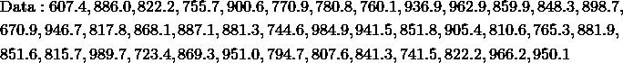 & \text{Data}: 607.4, 886.0, 822.2, 755.7, 900.6, 770.9, 780.8, 760.1, 936.9, 962.9, 859.9, 848.3, 898.7,\\& 670.9, 946.7, 817.8, 868.1, 887.1, 881.3, 744.6, 984.9, 941.5, 851.8, 905.4, 810.6, 765.3, 881.9,\\& 851.6, 815.7, 989.7, 723.4, 869.3, 951.0, 794.7, 807.6, 841.3, 741.5, 822.2, 966.2, 950.1