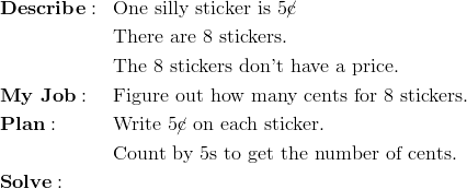 \begin{aligned}& \mathbf{Describe:} && \text{One silly sticker is} \ 5 \cancel{\text{c}}\\&&& \text{There are} \ 8 \ \text{stickers.}\\&&& \text{The} \ 8 \ \text{stickers don't have a price.}\\& \mathbf{My \ Job:} && \text{Figure out how many cents for} \ 8 \ \text{stickers.}\\& \mathbf{Plan:} && \text{Write} \ 5 \cancel{\text{c}} \ \text{on each sticker.}\\&&& \text{Count by} \ 5 \text{s to get the number of cents.}\\& \mathbf{Solve:}\end{aligned}