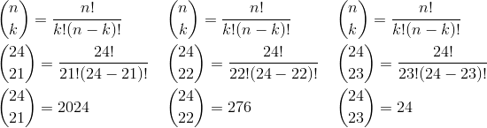 & \binom{n}{k} = \frac{n!} {k!(n - k)!} & & \binom{n}{k} = \frac{n!} {k!(n - k)!} & & \binom{n}{k} = \frac{n!} {k!(n - k)!}\\& \binom{24}{21} = \frac{24!} {21!(24 - 21)!} & & \binom{24}{22} = \frac{24!} {22!(24 - 22)!} & & \binom{24}{23} = \frac{24!} {23!(24 - 23)!}\\& \binom{24}{21} = 2024 & & \binom{24}{22} = 276 & & \binom{24}{23} = 24