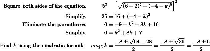 \text{Square both sides of the equation.}&&5^2 & =\left [{\sqrt{(6-2)^2+(-4-k)^2}}\right ]^2 \\\text{Simplify.}&&25 & =16+(-4-k)^2 \\\text{Eliminate the parentheses.}&&0 & =-9+k^2+8k+16 \\\text{Simplify.}&&0 &=k^2+8k+7 \\\text{Find}\ k\ \text{using the quadratic formula.}&&k &= \frac{-8\pm \sqrt{64-28}}{2}=\frac{-8\pm \sqrt{36}}{2}=\frac{-8\pm 6}{2}