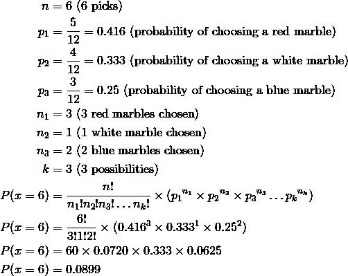 n & = 6 \ (6 \ \text{picks})\\p_1 & = \frac{5}{12} = 0.416 \ (\text{probability of choosing a red marble})\\p_2 & = \frac{4}{12} = 0.333 \ (\text{probability of choosing a white marble})\\p_3 & = \frac{3}{12} = 0.25 \ (\text{probability of choosing a blue marble})\\n_1 & = 3 \ (3 \ \text{red marbles chosen})\\n_2 & = 1 \ (1 \ \text{white marble chosen})\\n_3 & = 2 \ (2 \ \text{blue marbles chosen})\\k & = 3 \ (3 \ \text{possibilities})\\P (x = 6) & = \frac{n!}{n_1!n_2!n_3! \ldots n_k!} \times (p_1{^{n_1}} \times p_2{^{n_2}} \times p_3{^{n_3}} \ldots p_k{^{n_k}})\\P(x = 6) & = \frac{6!}{3!1!2!} \times (0.416^3 \times 0.333^1 \times 0.25^2)\\P(x = 6) & = 60 \times 0.0720\times 0.333\times 0.0625\\P(x = 6) & = 0.0899