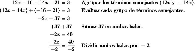 12x - 16 - 14x - 21 & = 3\ && \text{Agrupar los t\'{e}rminos semejantes}\ (12x\ \text{y}\ -14x). \\(12x -14x) + (-16 - 21) & = 3\ && \text{Evaluar cada grupo de t\'{e}rminos semejantes}. \\-2x-37 & =3 \\+37&+37 && \text{Sumar} \ 37 \ \text{en ambos lados}. \\-2x& =40 \\\frac{-2x}{-2} & =\frac{40}{-2}\ && \text{Dividir ambos lados por}\ -2.