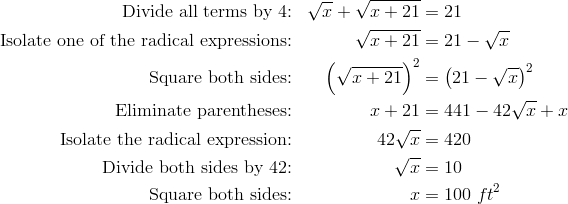 \text{Divide all terms by 4:} && \sqrt{x}+\sqrt{x+21}& =21\\\text{Isolate one of the radical expressions:} && \sqrt{x+21}& =21-\sqrt{x}\\\text{Square both sides:} && \left(\sqrt{x+21}\right)^2& =\left(21-\sqrt{x}\right)^2\\\text{Eliminate parentheses:} && x+21& =441-42\sqrt{x}+x\\\text{Isolate the radical expression:} && 42\sqrt{x}& =420\\\text{Divide both sides by 42:} && \sqrt{x}& =10\\\text{Square both sides:} && x& =100 \ ft^2