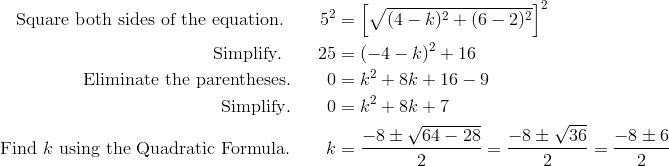 \text{Square both sides of the equation.} \qquad 5^2&= \left [ \sqrt{(4-k)^2 + (6-2)^2} \right ]^2\\\text{Simplify}. \qquad 25 &= (-4-k)^2 + 16\\\text{Eliminate the parentheses}. \qquad 0 & = k^2+8k+16 -9\\\text{Simplify}. \qquad 0 & = k^2+8k+7\\\text{Find} \ k \ \text{using the Quadratic Formula}. \qquad k&= \frac{-8\pm \sqrt{64-28}}{2}= \frac{-8\pm \sqrt{36}}{2} = \frac{-8 \pm 6}{2}