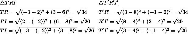 & \underline{\triangle TRI} && \underline{\triangle T'R'I'}\\& TR=\sqrt{(-3-2)^2+(3-6)^2}=\sqrt{34} && T'R'=\sqrt{(3-8)^2+(-1-2)^2}=\sqrt{34}\\& RI=\sqrt{(2-(-2))^2+(6-8)^2}=\sqrt{20} && R'I'=\sqrt{(8-4)^2+(2-4)^2}=\sqrt{20}\\& TI=\sqrt{(-3-(-2))^2+(3-8)^2}=\sqrt{26} && T'I'=\sqrt{(3-4)^2+(-1-4)^2}=\sqrt{26}