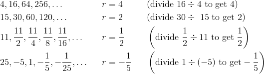 & 4, 16, 64, 256, \ldots && r = 4 && (\text{divide} \ 16 \div 4 \ \text{to get} \ 4) \\& 15, 30, 60, 120,\ldots && r = 2 && (\text{divide} \ 30 \div \ 15 \ \text{to get} \ 2) \\& 11, \frac{11} {2}, \frac{11} {4}, \frac{11} {8}, \frac{11} {16},\ldots && r = \frac{1} {2} && \left (\text{divide} \ \frac{1} {2} \div 11 \ \text{to get} \ \frac{1} {2}\right ) \\& 25, -5, 1, -\frac{1} {5}, - \frac{1} {25},\ldots && r = - \frac{1} {5} && \left (\text{divide} \ 1 \div (-5) \ \text{to get} - \frac{1} {5}\right )